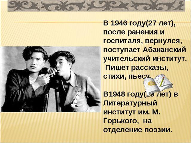 В 1946 году(27 лет), после ранения и госпиталя, вернулся, поступает Абаканск...