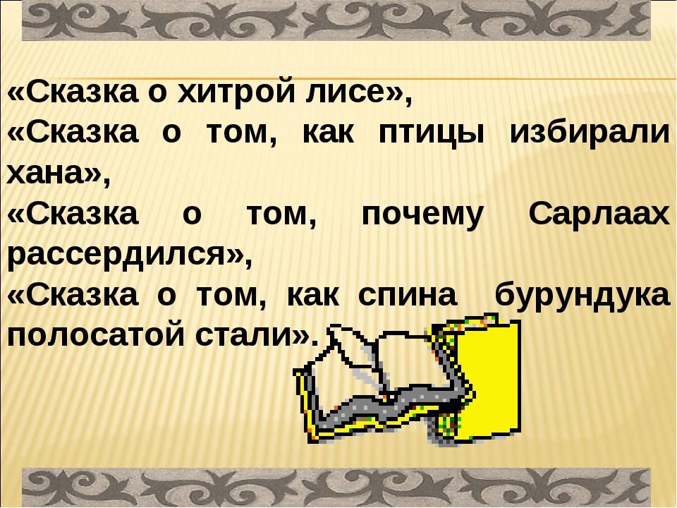 «Сказка о хитрой лисе», «Сказка о том, как птицы избирали хана», «Сказка о то...