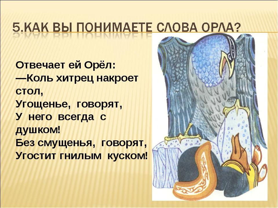 Отвечает ей Орёл: —Коль хитрец накроет стол, Угощенье, говорят, У него всегда...