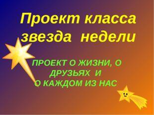 Проект класса звезда недели ПРОЕКТ О ЖИЗНИ, О ДРУЗЬЯХ И О КАЖДОМ ИЗ НАС