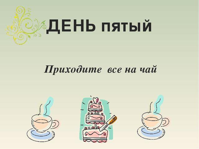 ДЕНЬ пятый Приходите все на чай
