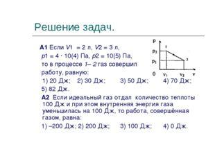 Решение задач. А1 Если V1 = 2 л, V2 = 3 л, p1 = 4 ∙ 10(4) Па, p2 = 10(5) Па,