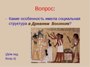 Вопрос: Какие особенность имела социальная структура в Древнем Востоке? (Дом.