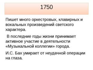 1750 Пишет много оркестровых, клавирных и вокальных произведений светского ха