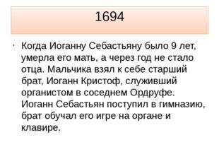 1694 Когда Иоганну Себастьяну было 9 лет, умерла его мать, а через год не ста