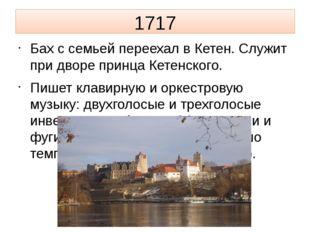 1717 Бах с семьей переехал в Кетен. Служит при дворе принца Кетенского. Пишет