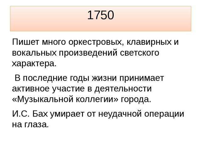 1750 Пишет много оркестровых, клавирных и вокальных произведений светского ха...