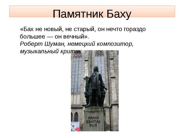 Памятник Баху «Бах не новый, не старый, он нечто гораздо большее — он вечный»...