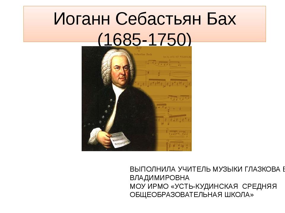 Иоганн Себастьян Бах (1685-1750) ВЫПОЛНИЛА УЧИТЕЛЬ МУЗЫКИ ГЛАЗКОВА ЕЛЕНА ВЛАД...