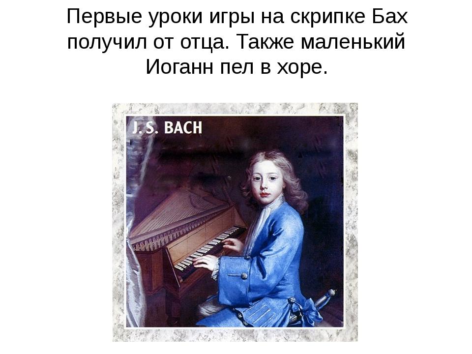 Первые уроки игры на скрипке Бах получил от отца. Также маленький Иоганн пел...