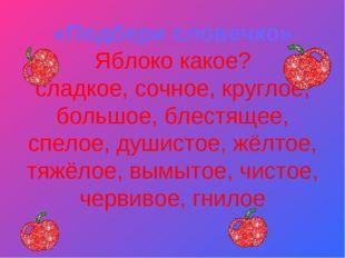 «Подбери словечко» Яблоко какое? сладкое, сочное, круглое, большое, блестяще