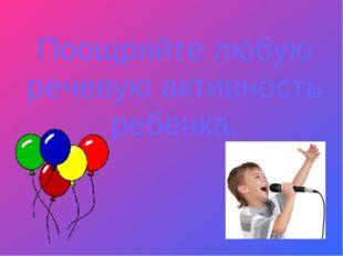 Поощряйте любую речевую активность ребенка.