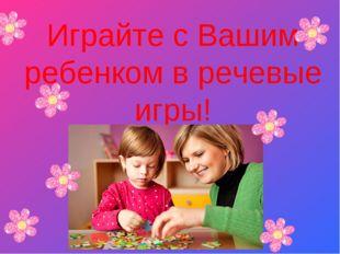 Играйте с Вашим ребенком в речевые игры!