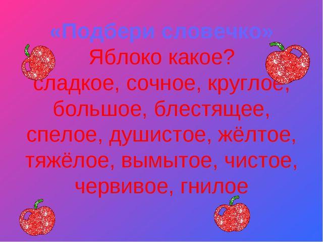 «Подбери словечко» Яблоко какое? сладкое, сочное, круглое, большое, блестяще...