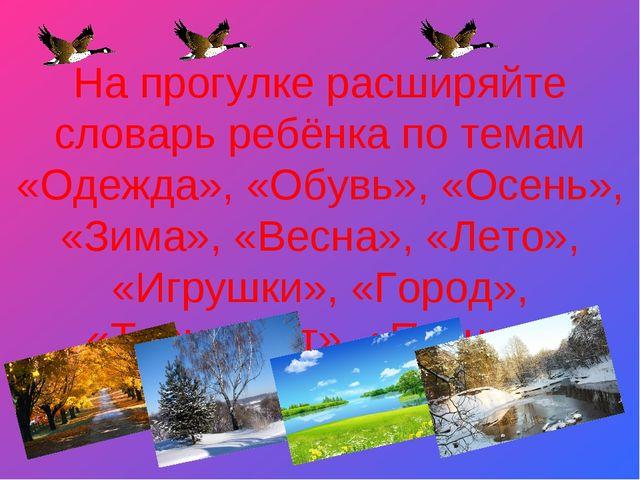 На прогулке расширяйте словарь ребёнка по темам «Одежда», «Обувь», «Осень»,...