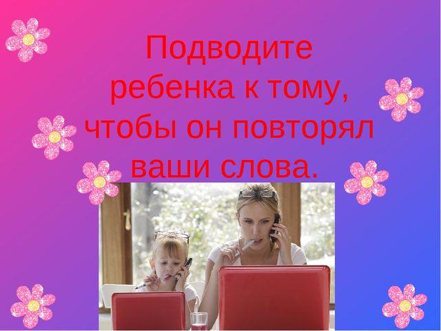 Подводите ребенка к тому, чтобы он повторял ваши слова.