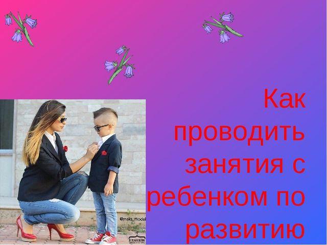 Как проводить занятия с ребенком по развитию речи?