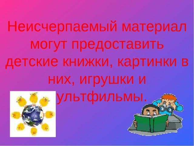 Неисчерпаемый материал могут предоставить детские книжки, картинки в них, иг...