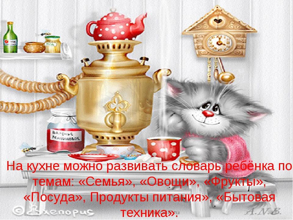 На кухне можно развивать словарь ребёнка по темам: «Семья», «Овощи», «Фрукты»...