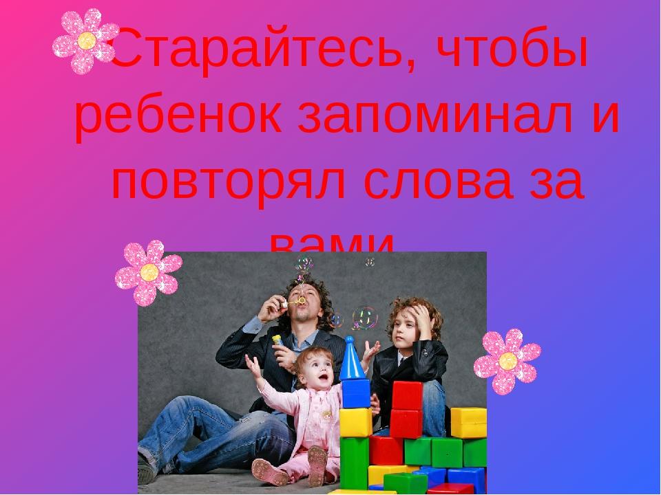 Старайтесь, чтобы ребенок запоминал и повторял слова за вами.