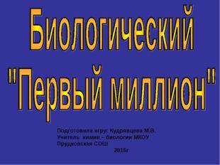 Подготовила игру: Кудрявцева М.В. Учитель химии – биологии МКОУ Прудковская С