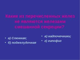Какие из перечисленных желез не являются железами смешанной секреции? а) Слюн