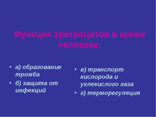 Функция эритроцитов в крови человека: а) образование тромба б) защита от инфе