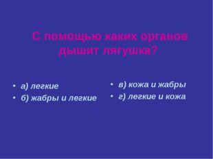 С помощью каких органов дышит лягушка? а) легкие б) жабры и легкие в) кожа и