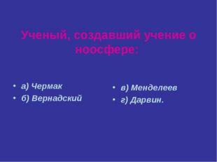 Ученый, создавший учение о ноосфере: а) Чермак б) Вернадский в) Менделеев г)