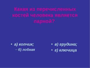 Какая из перечисленных костей человека является парной? а) копчик; б) лобная