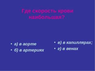 Где скорость крови наибольшая? а) в аорте б) в артериях в) в капиллярах; г) в
