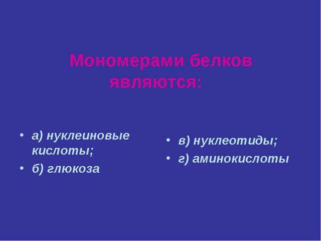 Мономерами белков являются: а) нуклеиновые кислоты; б) глюкоза в) нуклеотиды...