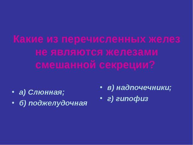 Какие из перечисленных желез не являются железами смешанной секреции? а) Слюн...