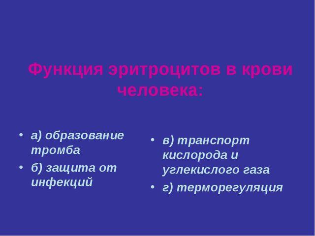 Функция эритроцитов в крови человека: а) образование тромба б) защита от инфе...