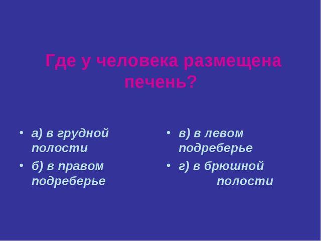 Где у человека размещена печень? а) в грудной полости б) в правом подреберье...