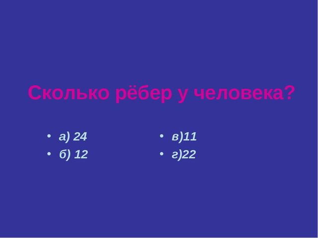 Сколько рёбер у человека? а) 24 б) 12 в)11 г)22