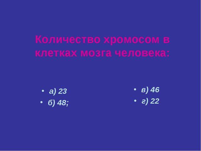 Количество хромосом в клетках мозга человека: а) 23 б) 48; в) 46 г) 22