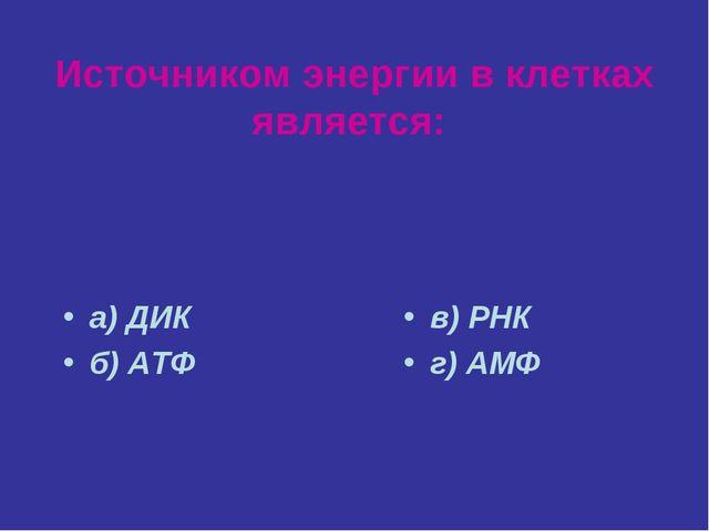 Источником энергии в клетках является: а) ДИК б) АТФ в) РНК г) АМФ