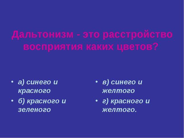 Дальтонизм - это расстройство восприятия каких цветов? а) синего и красного б...