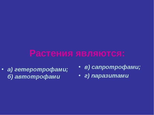 Растения являются: а) гетеротрофами; б) автотрофами в) сапротрофами; г) параз...