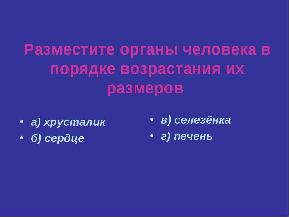 Разместите органы человека в порядке возрастания их размеров а) хрусталик б)...