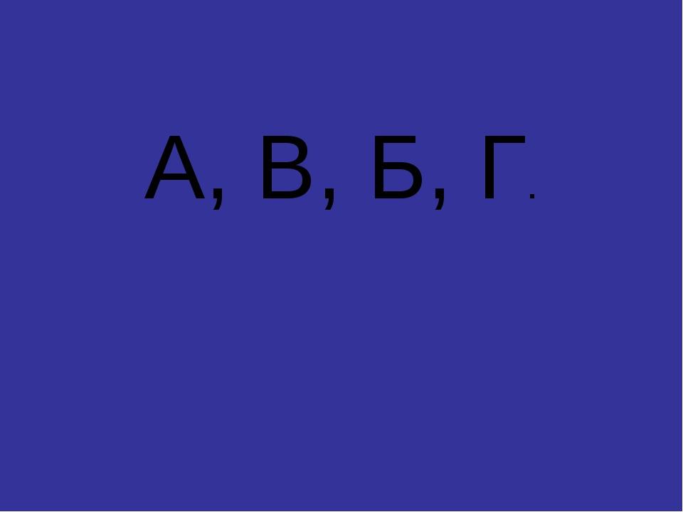А, В, Б, Г.