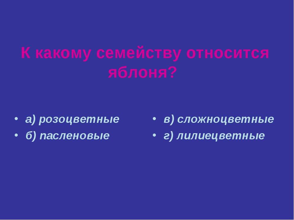 К какому семейству относится яблоня? а) розоцветные б) пасленовые в) сложноцв...