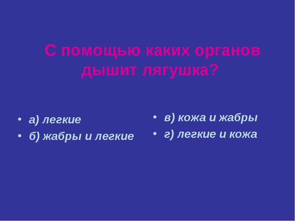 С помощью каких органов дышит лягушка? а) легкие б) жабры и легкие в) кожа и...