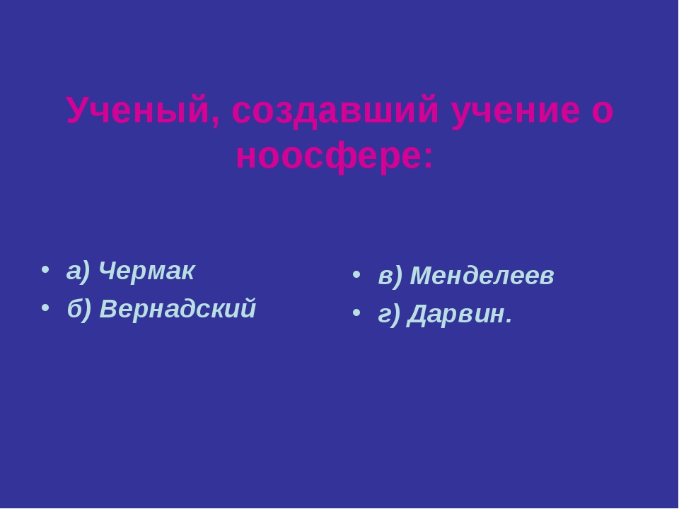 Ученый, создавший учение о ноосфере: а) Чермак б) Вернадский в) Менделеев г)...