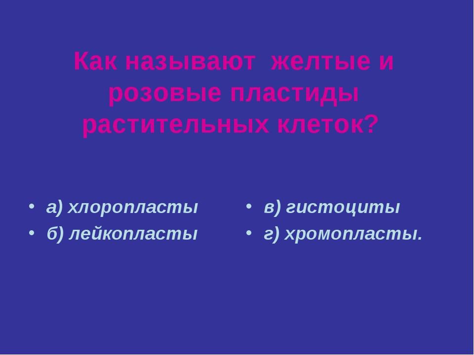Как называют желтые и розовые пластиды растительных клеток? а) хлоропласты б)...