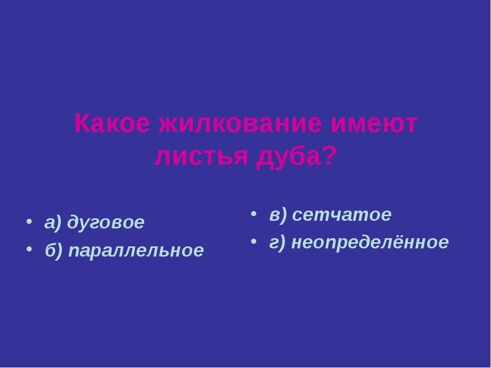Какое жилкование имеют листья дуба? а) дуговое б) параллельное в) сетчатое г)...