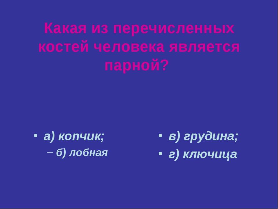 Какая из перечисленных костей человека является парной? а) копчик; б) лобная...