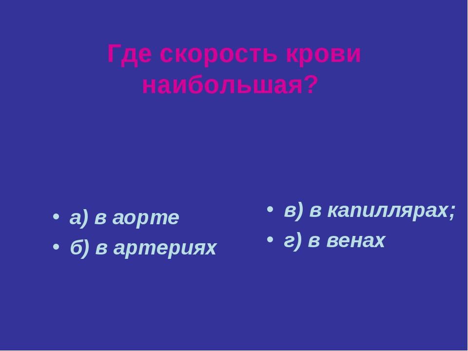Где скорость крови наибольшая? а) в аорте б) в артериях в) в капиллярах; г) в...