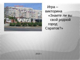 Игра – викторина «Знаете ли вы свой родной город Саратов?» 2010 г.